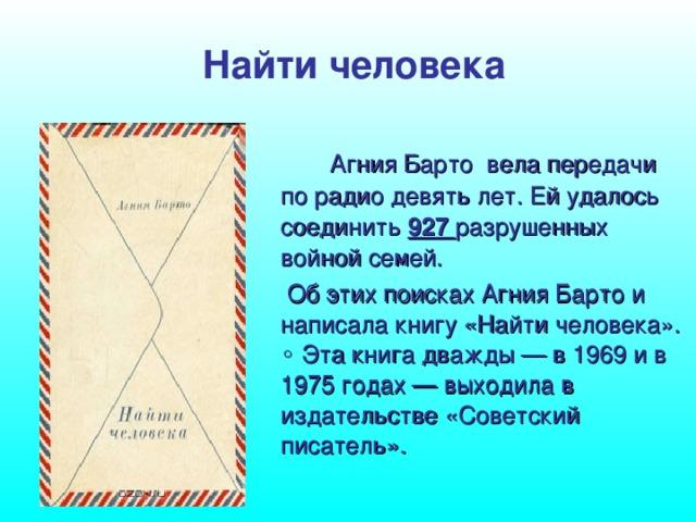 Найти человека   Агния Барто вела передачи по радио девять лет. Ей удалось соединить 927 разрушенных войной семей.  Об этих поисках Агния Барто и написала книгу «Найти человека».  ◦ Эта книга дважды — в 1969 и в 1975 годах — выходила в издательстве «Советский писатель».