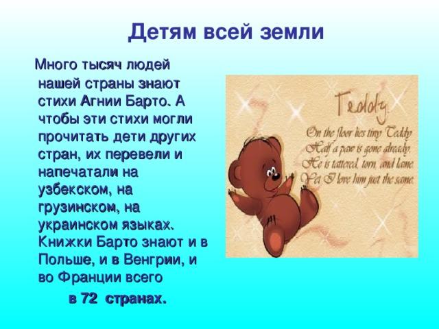 Детям всей земли  Много тысяч людей нашей страны знают стихи Агнии Барто. А чтобы эти стихи могли прочитать дети других стран, их перевели и напечатали на узбекском, на грузинском, на украинском языках. Книжки Барто знают и в Польше, и в Венгрии, и во Франции всего  в 72 странах.