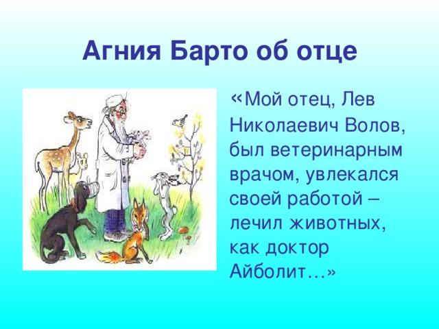 Агния Барто об отце « Мой отец, Лев Николаевич Волов, был ветеринарным врачом, увлекался своей работой – лечил животных, как доктор Айболит…»