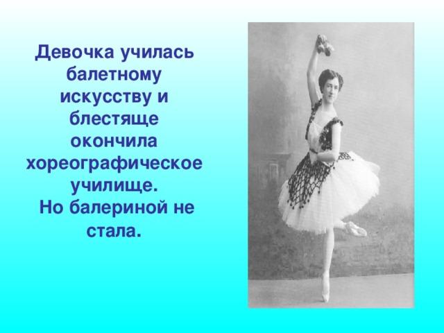 Девочка училась балетному искусству и блестяще окончила хореографическое училище.  Но балериной не стала .
