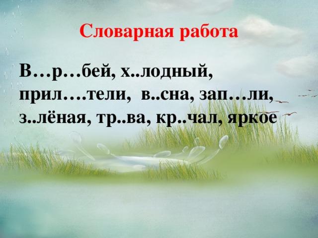 Словарная работа В…р…бей, х..лодный, прил….тели, в..сна, зап…ли, з..лёная, тр..ва, кр..чал, яркое