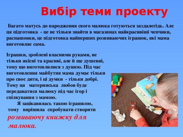 Я зацікавилась такою іграшкою, тому вирішила спробувати створити розвиваючу книжку для малюка. Вибір теми проекту  Багато матусь до народження свого малюка готуються заздалегідь. Але ця підготовка - це не тільки знайти в магазинах найкрасивіші чепчики, распашонки, це підготовка найперших розвиваючих іграшок, які мама виготовляє сама. Іграшки, зроблені власними руками, не тільки якісні та красиві, але й ще душевні, тому що виготовлялися з душею. Під час виготовлення майбутня мама думає тільки про своє дитя, і ці думки - тільки добрі. Тому ця материнська любов буде передаватися малюку під час ігор і спілкування з мамою.