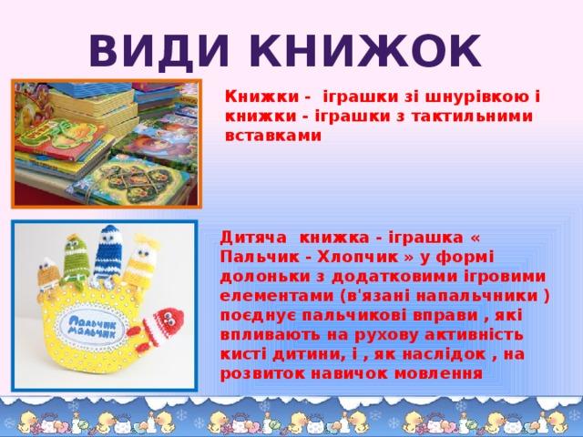 Види книжок Книжки - іграшки зі шнурівкою і книжки - іграшки з тактильними вставками Дитяча книжка - іграшка « Пальчик - Хлопчик » у формі долоньки з додатковими ігровими елементами (в'язані напальчники ) поєднує пальчикові вправи , які впливають на рухову активність кисті дитини, і , як наслідок , на розвиток навичок мовлення