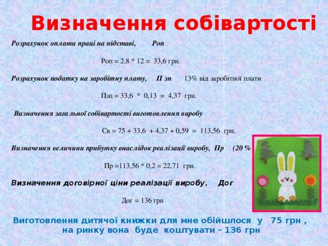 Визначення собівартості Розрахунок оплати праці на підставі, Роп  Роп = 2,8 * 12 = 33,6 грн. Розрахунок податку на заробітну плату, П зп 13% від заробітної плати   Пзп = 33,6 * 0,13 = 4,37 грн.  Визначення загальної собівартості виготовлення виробу  Св = 75 + 33,6 + 4,37 + 0,59 = 113,56 грн. Визначення величини прибутку внаслідок реалізації виробу, Пр (20 % )  Пр =113,56 * 0,2 = 22,71 грн. Визначення договірної ціни реалізації виробу, Дог  Дог = 136 грн  Виготовлення дитячої книжки для мне обійшлося у 75 грн , на ринку вона буде коштувати – 136 грн
