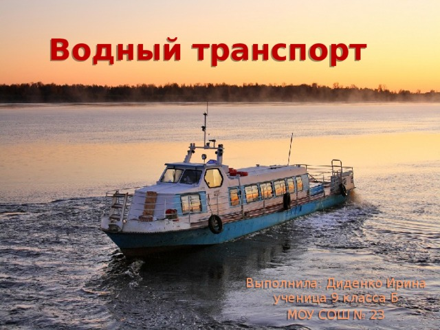 Водный транспорт Выполнила: Диденко Ирина ученица 9 класса Б МОУ СОШ № 23