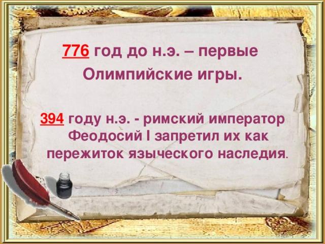 776 год до н.э. – первые Олимпийские игры.  394 году н.э. - римский император Феодосий I запретил их как пережиток языческого наследия . :