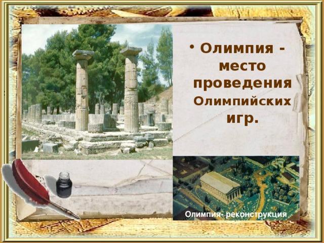 Олимпия - место проведения Олимпийских игр.