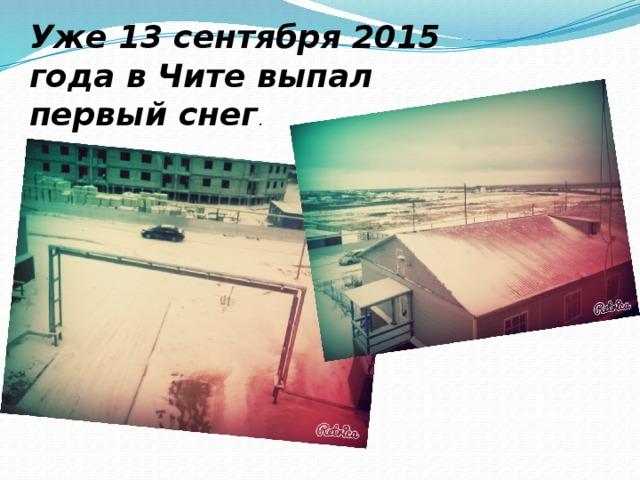 Уже 13 сентября 2015 года в Чите выпал первый снег .