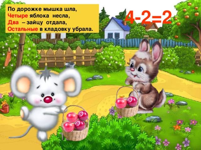По дорожке мышка шла, 4-2=2 Четыре яблока несла, Два – зайцу отдала, Остальные в кладовку убрала.