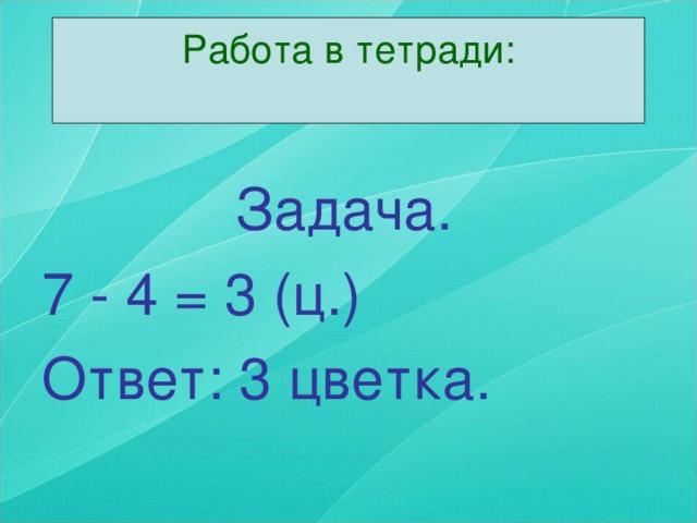 Работа в тетради:    Задача. 7 - 4 = 3 (ц.) Ответ: 3 цветка.