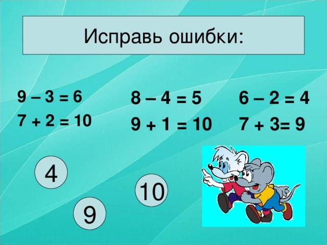 Исправь ошибки: 8 – 4 = 5 9 + 1 = 10 6 – 2 = 4 7 + 3= 9 9 – 3 = 6 7 + 2 = 10 4 10 9