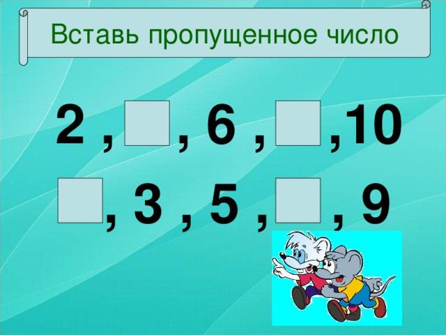 Вставь пропущенное число  2 , 4 , 6 , 8 ,10  1 , 3 , 5 , 7 , 9