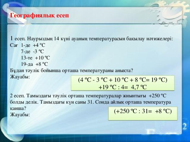 Географиялық есеп 1 есеп . Наурыздың 14 күні ауаның температурасын бақылау нәтижелері: Сағ 1-де +4 ºС  7-де -3 ºС  13-те +10 ºС  19-да +8 ºС Бұдан тәулік бойынша орташа температураны анықта? Жауабы: 2 есеп . Тамыздағы тәулік орташа температуралар жиынтығы +250 ºС болды делік. Тамыздағы күн саны 31. Сонда айлық орташа температура қанша? Жауабы:  (4 ºС - 3 ºС + 10 ºС + 8 ºС= 19 ºС) +19 ºС : 4= 4,7 ºС (+250 ºС : 31= +8 ºС)