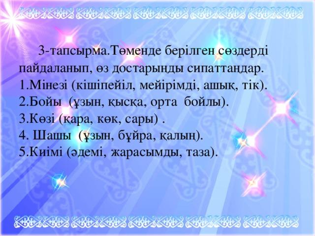 3-тапсырма.Төменде берілген сөздерді пайдаланып, өз достарыңды сипаттаңдар.  1.Мінезі (кішіпейіл, мейірімді, ашық, тік).  2.Бойы (ұзын, қысқа, орта бойлы).  3.Көзі (қара, көк, сары) .  4. Шашы (ұзын, бұйра, қалың).  5.Киімі (әдемі, жарасымды, таза).