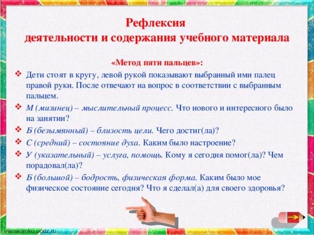 Рефлексия  деятельности и содержания учебного материала «Метод пяти пальцев»: Дети стоят в кругу, левой рукой показывают выбранный ими палец правой руки. После отвечают на вопрос в соответствии с выбранным пальцем. М (мизинец) – мыслительный процесс. Что нового и интересного было на занятии? Б (безымянный) – близость цели. Чего достиг(ла)? С (средний) – состояние духа. Каким было настроение? У (указательный) – услуга, помощь. Кому я сегодня помог(ла)? Чем порадовал(ла)? Б (большой) – бодрость, физическая форма. Каким было мое физическое состояние сегодня? Что я сделал(а) для своего здоровья?