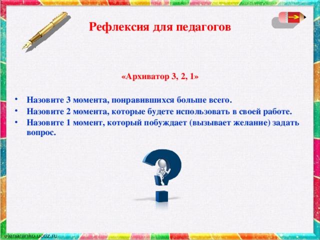 Рефлексия для педагогов  «Архиватор 3, 2, 1»  Назовите 3 момента, понравившихся больше всего. Назовите 2 момента, которые будете использовать в своей работе. Назовите 1 момент, который побуждает (вызывает желание) задать вопрос.