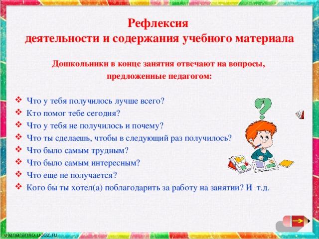 Рефлексия  деятельности и содержания учебного материала Дошкольники в конце занятия отвечают на вопросы, предложенные педагогом: