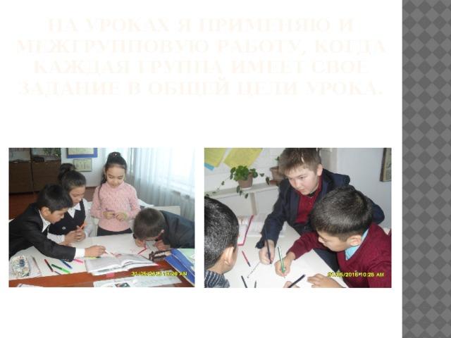 На уроках я применяю и межгрупповую работу, когда каждая группа имеет свое задание в общей цели урока.