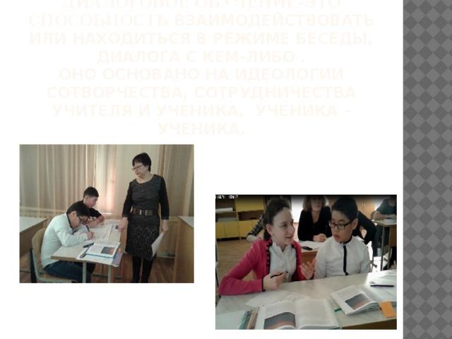 Диалоговое обучение-это способность взаимодействовать или находиться в режиме беседы, диалога с кем-либо .  Оно основано на идеологии сотворчества, сотрудничества учителя и ученика, ученика – ученика.