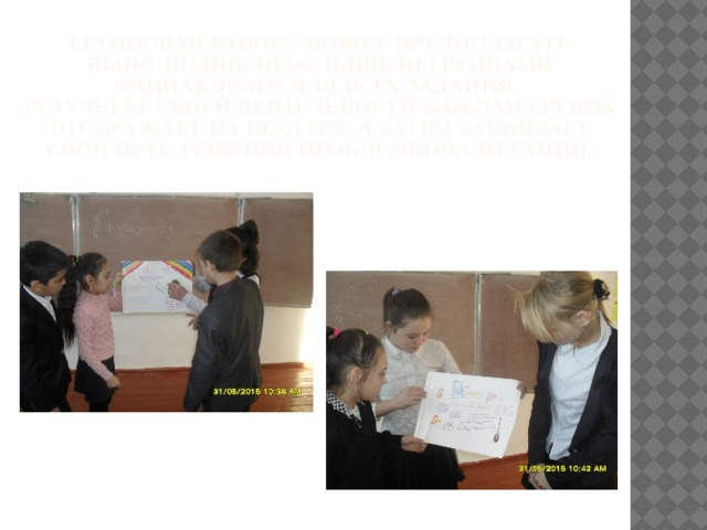 Групповая работа может предполагать выполнение небольшими группами одинакового для всех задания.  Результат своей деятельности каждая группа отображает на постере, а затем защищает свой путь решения проблемной ситуации.