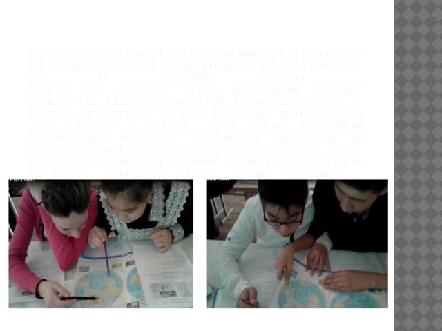 Качество знаний по географии предполагает не только знание теоретического материала, но и знание карты.  Часто на уроках при изучении новых объектов географической номенклатуры и новых понятий, я даю задание выполнить эту работу в парах. При этом ученики совместно находят заданные объекты и определения, изучают их и проверяют друг друга, т.е. каждый ученик может побывать и в роли учителя, и в роли ученика.