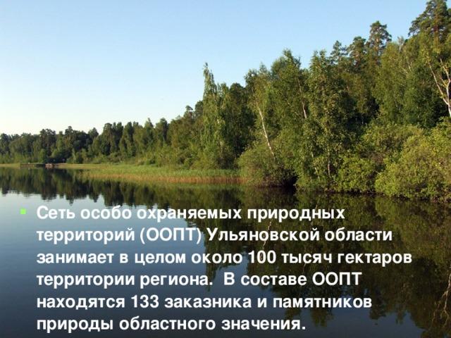 Сеть особо охраняемых природных территорий (ООПТ) Ульяновской области занимает в целом около 100 тысяч гектаров территории региона. В составе ООПТ находятся 133 заказника и памятников природы областного значения.