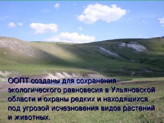 ООПТ созданы для сохранения экологического равновесия в Ульяновской области и охраны редких и находящихся под угрозой исчезновения видов растений и животных.