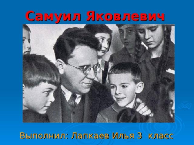 Самуил Яковлевич Маршак   Выполнил: Лапкаев Илья 3 класс