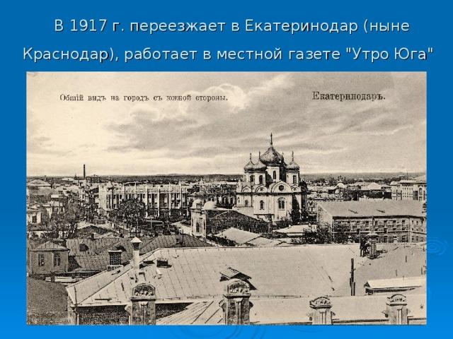 В 1917 г. переезжает в Екатеринодар (ныне Краснодар), работает в местной газете
