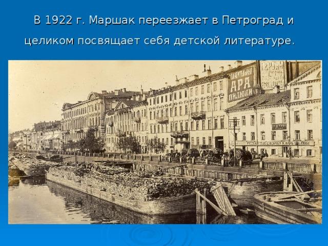 В 1922 г. Маршак переезжает в Петроград и целиком посвящает себя детской литературе.