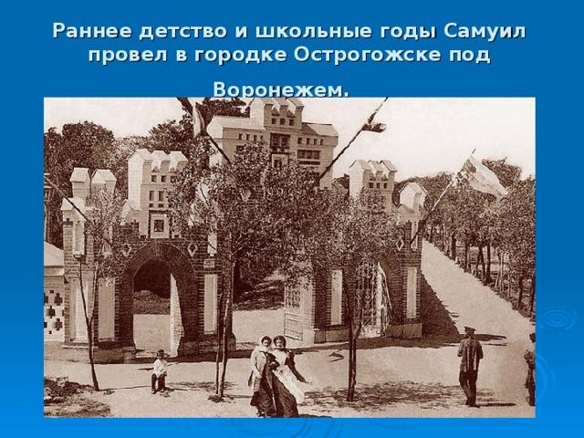 Раннее детство и школьные годы Самуил провел в городке Острогожске под Воронежем.