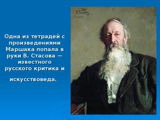 Одна из тетрадей с произведениями Маршака попала в руки В. Стасова — известного русского критика и искусствоведа.