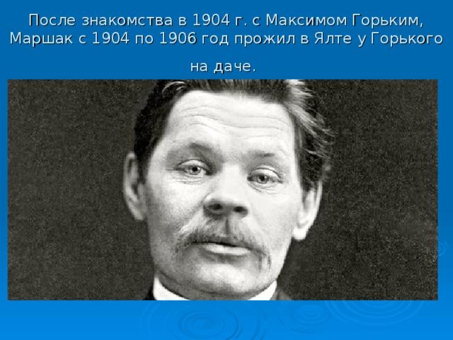 После знакомства в 1904 г. с Максимом Горьким, Маршак с 1904 по 1906 год прожил в Ялте у Горького на даче.