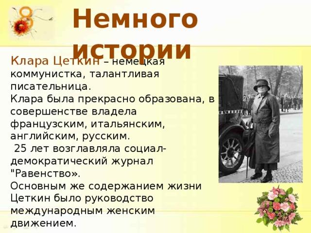 Немного истории Клара Цеткин – немецкая коммунистка, талантливая писательница. Клара была прекрасно образована, в совершенстве владела французским, итальянским, английским, русским.  25 лет возглавляла социал-демократический журнал