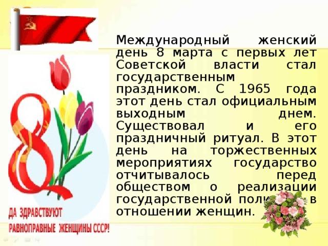 Международный женский день 8 марта с первых лет Советской власти стал государственным праздником. С 1965 года этот день стал официальным выходным днем. Существовал и его праздничный ритуал. В этот день на торжественных мероприятиях государство отчитывалось перед обществом о реализации государственной политики в отношении женщин.