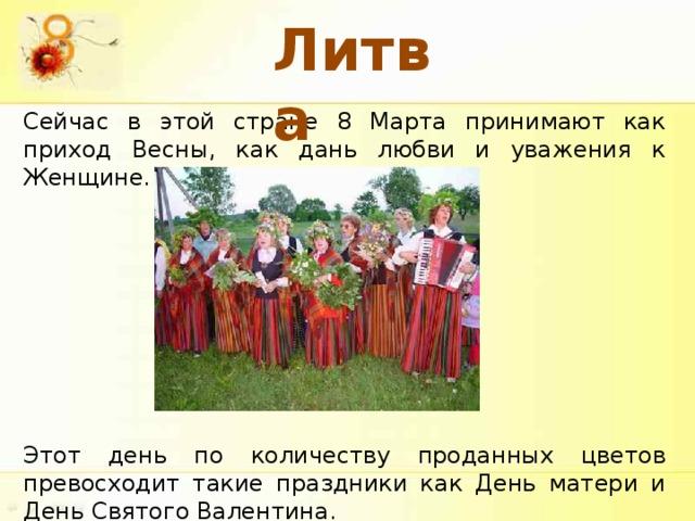 Литва Сейчас в этой стране 8 Марта принимают как приход Весны, как дань любви и уважения к Женщине. Этот день по количеству проданных цветов превосходит такие праздники как День матери и День Святого Валентина.