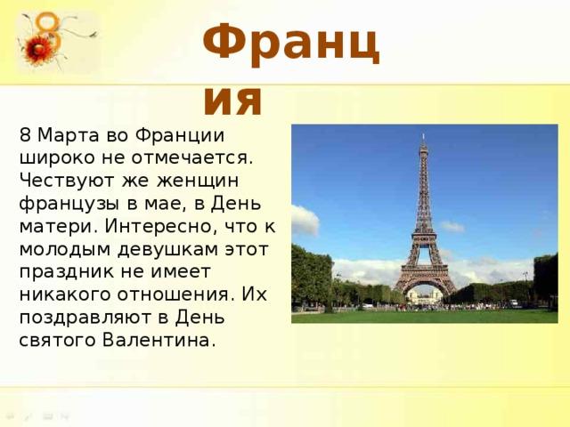 Франция 8 Марта во Франции широко не отмечается. Чествуют же женщин французы в мае, в День матери. Интересно, что к молодым девушкам этот праздник не имеет никакого отношения. Их поздравляют в День святого Валентина.