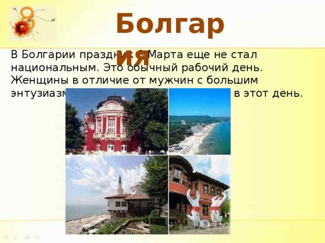 Болгария В Болгарии праздник 8 Марта еще не стал национальным. Это обычный рабочий день. Женщины в отличие от мужчин с большим энтузиазмом поздравляют друг друга в этот день.