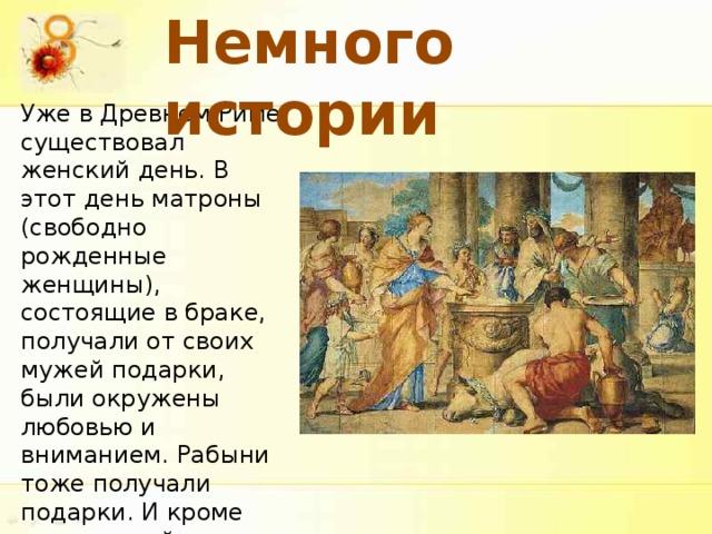 Немного истории Уже в Древнем Риме существовал женский день. В этот день матроны (свободно рожденные женщины), состоящие в браке, получали от своих мужей подарки, были окружены любовью и вниманием. Рабыни тоже получали подарки. И кроме этого, хозяйка дома, позволяла невольницам в этот день отдыхать.