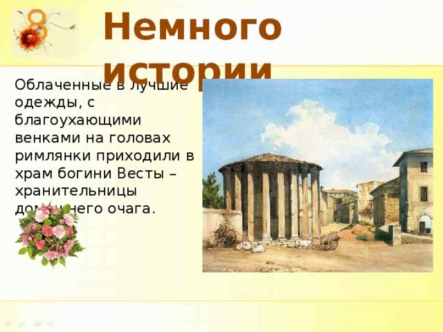 Немного истории Облаченные в лучшие одежды, с благоухающими венками на головах римлянки приходили в храм богини Весты – хранительницы домашнего очага.