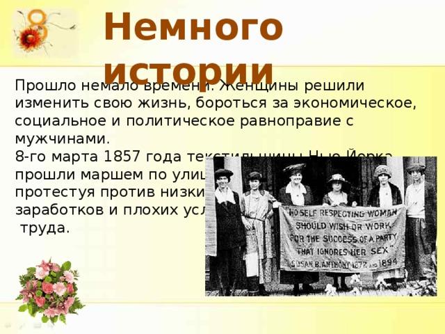Немного истории Прошло немало времени. Женщины решили изменить свою жизнь, бороться за экономическое, социальное и политическое равноправие с мужчинами. 8-го марта 1857 года текстильщицы Нью-Йорка прошли маршем по улицам города, протестуя против низких заработков и плохих условий  труда.