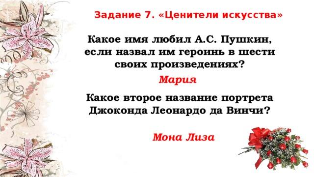 Задание 7. «Ценители искусства» Какое имя любил А.С. Пушкин, если назвал им героинь в шести своих произведениях? Мария Какое второе название портрета Джоконда Леонардо да Винчи? Мона Лиза