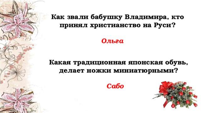 Как звали бабушку Владимира, кто принял христианство на Руси? Ольга Какая традиционная японская обувь, делает ножки миниатюрными? Сабо