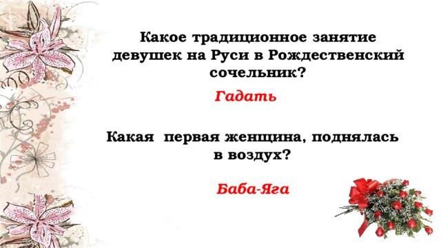 Какое традиционное занятие девушек на Руси в Рождественский сочельник? Гадать Какая первая женщина, поднялась в воздух? Баба-Яга