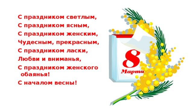 С праздником светлым, С праздником ясным, С праздником женским, Чудесным, прекрасным, С праздником ласки, Любви и вниманья, С праздником женского обаянья! С началом весны!