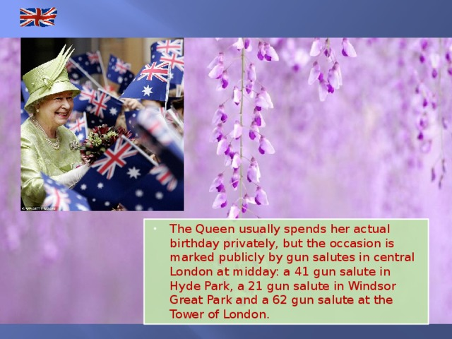 The Queen usually spends her actual birthday privately, but the occasion is marked publicly by gun salutes in central London at midday: a 41 gun salute in Hyde Park, a 21 gun salute in Windsor Great Park and a 62 gun salute at the Tower of London.