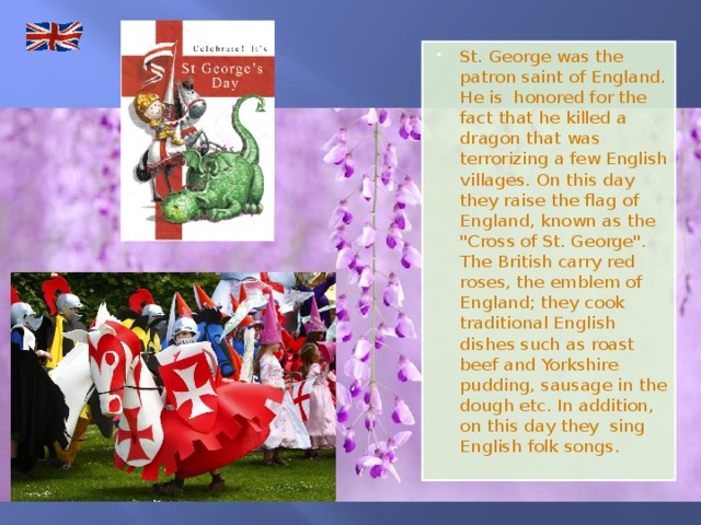 St. George was the patron saint of England. He is honored for the fact that he killed a dragon that was terrorizing a few English villages. On this day they raise the flag of England, known as the