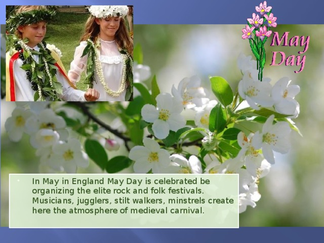 In May in England May Day is celebrated be organizing the elite rock and folk festivals. Musicians, jugglers, stilt walkers, minstrels create here the atmosphere of medieval carnival.