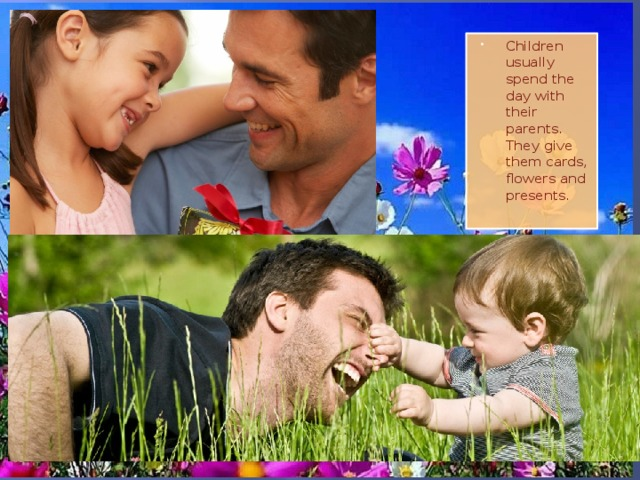 Children usually spend the day with their parents. They give them cards, flowers and presents.