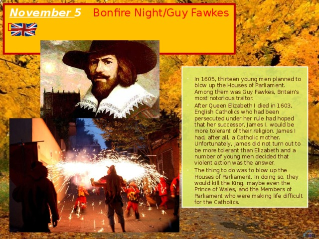November 5 Bonfire Night/Guy Fawkes Day In 1605, thirteen young men planned to blow up the Houses of Parliament. Among them was Guy Fawkes, Britain's most notorious traitor. After Queen Elizabeth I died in 1603, English Catholics who had been persecuted under her rule had hoped that her successor, James I, would be more tolerant of their religion. James I had, after all, a Catholic mother. Unfortunately, James did not turn out to be more tolerant than Elizabeth and a number of young men decided that violent action was the answer. The thing to do was to blow up the Houses of Parliament. In doing so, they would kill the King, maybe even the Prince of Wales, and the Members of Parliament who were making life difficult for the Catholics.